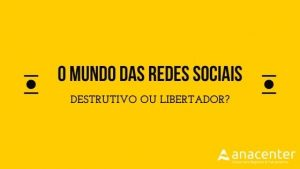 O mundo das redes sociais - Destrutivo ou libertador? Anacenter
